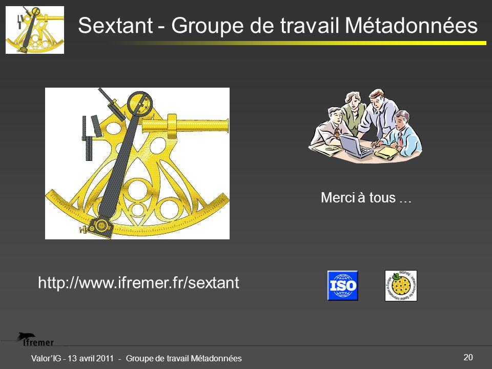 20 ValorIG - 13 avril 2011 - Groupe de travail Métadonnées Sextant - Groupe de travail Métadonnées Merci à tous … http://www.ifremer.fr/sextant