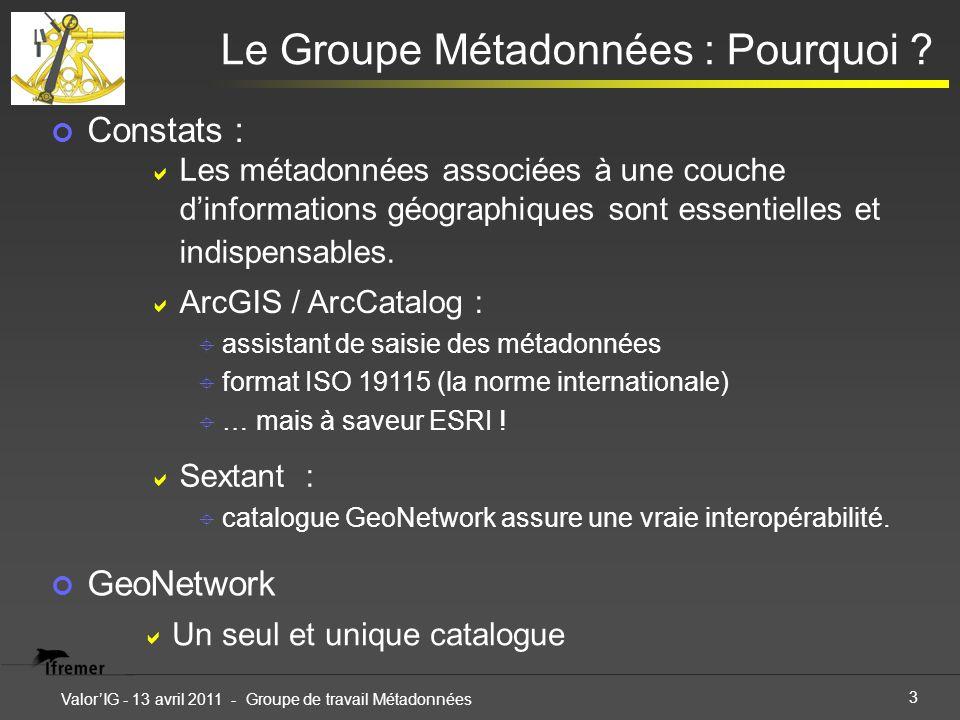 3 ValorIG - 13 avril 2011 - Groupe de travail Métadonnées Le Groupe Métadonnées : Pourquoi ? Constats : GeoNetwork Les métadonnées associées à une cou