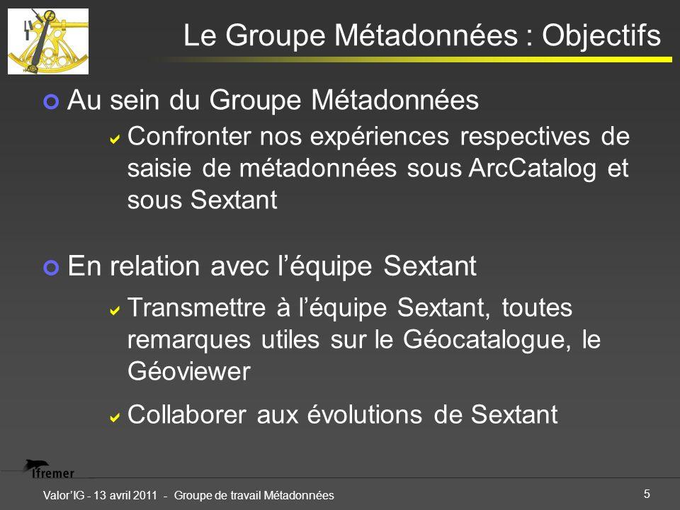 5 ValorIG - 13 avril 2011 - Groupe de travail Métadonnées Au sein du Groupe Métadonnées Le Groupe Métadonnées : Objectifs Confronter nos expériences r