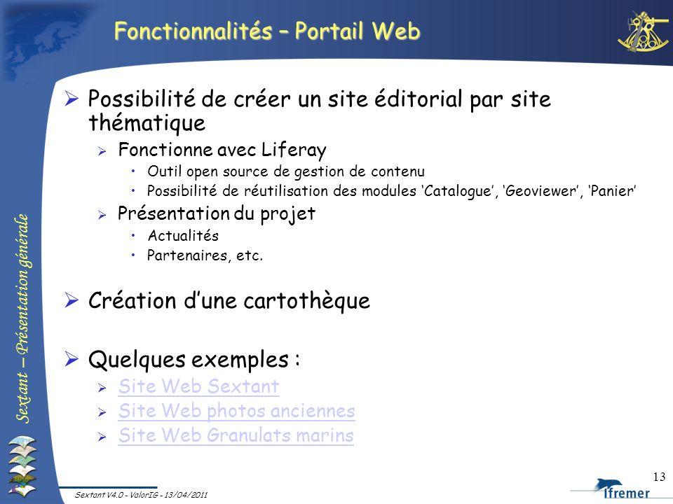 Sextant – Présentation générale Sextant V4.0 - ValorIG - 13/04/2011 13 Fonctionnalités – Portail Web Possibilité de créer un site éditorial par site t