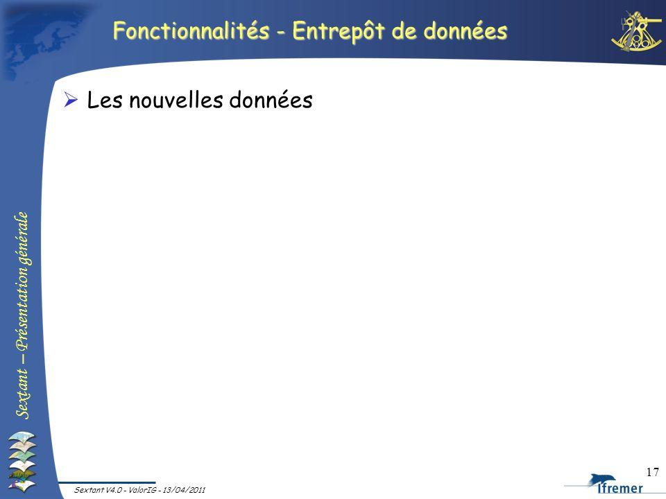 Sextant – Présentation générale Sextant V4.0 - ValorIG - 13/04/2011 17 Fonctionnalités - Entrepôt de données Les nouvelles données