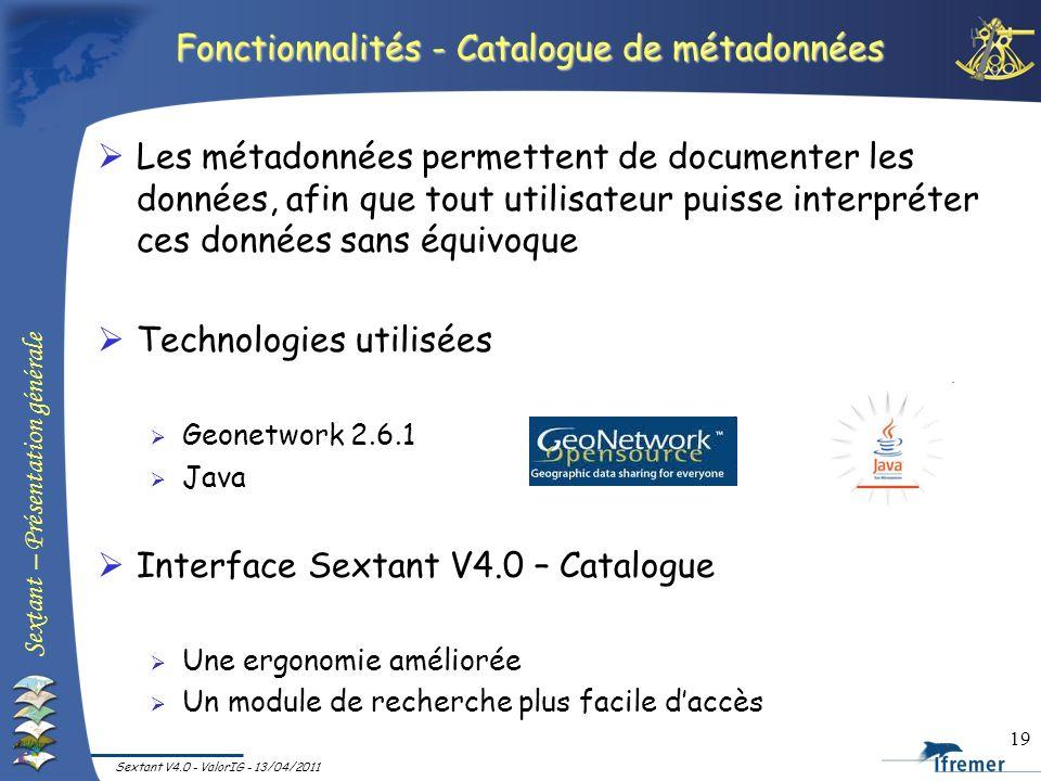 Sextant – Présentation générale Sextant V4.0 - ValorIG - 13/04/2011 19 Fonctionnalités - Catalogue de métadonnées Les métadonnées permettent de docume