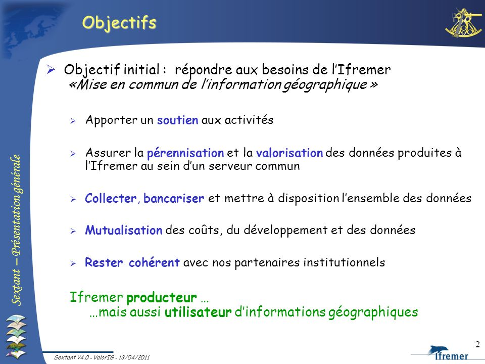 Sextant – Présentation générale Sextant V4.0 - ValorIG - 13/04/2011 2 Objectifs Objectif initial : répondre aux besoins de lIfremer «Mise en commun de