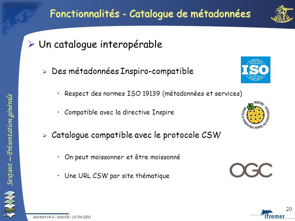 Sextant – Présentation générale Sextant V4.0 - ValorIG - 13/04/2011 20 Fonctionnalités - Catalogue de métadonnées Un catalogue interopérable Des métad