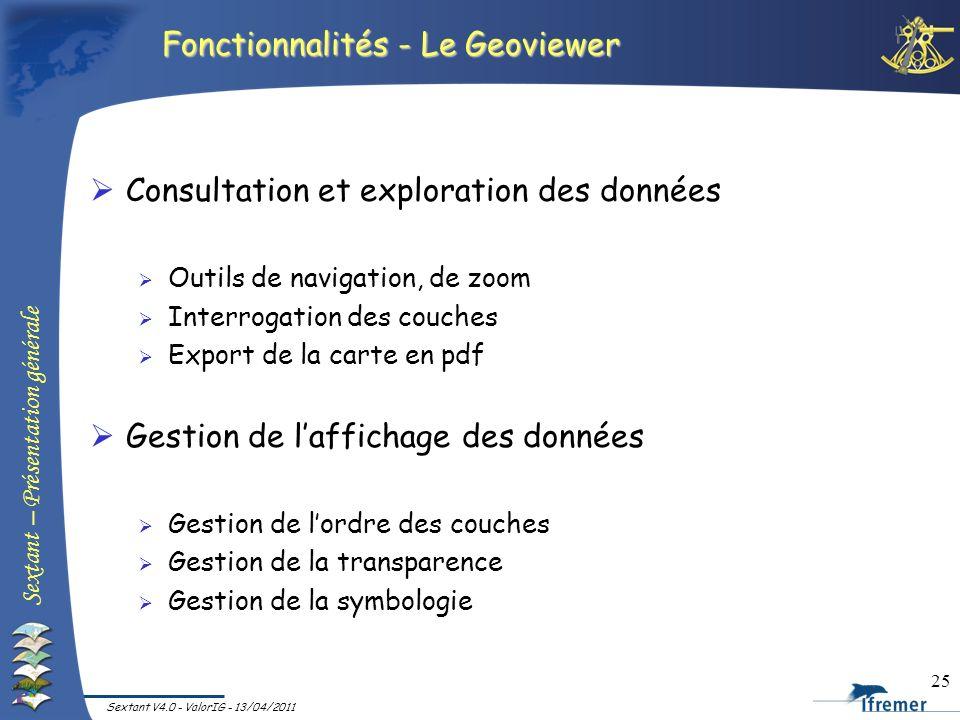 Sextant – Présentation générale Sextant V4.0 - ValorIG - 13/04/2011 25 Fonctionnalités - Le Geoviewer Consultation et exploration des données Outils d