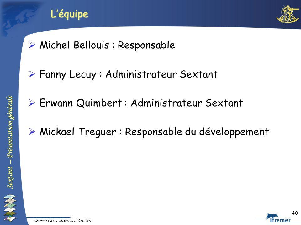 Sextant – Présentation générale Sextant V4.0 - ValorIG - 13/04/2011 46 Léquipe Michel Bellouis : Responsable Fanny Lecuy : Administrateur Sextant Erwa