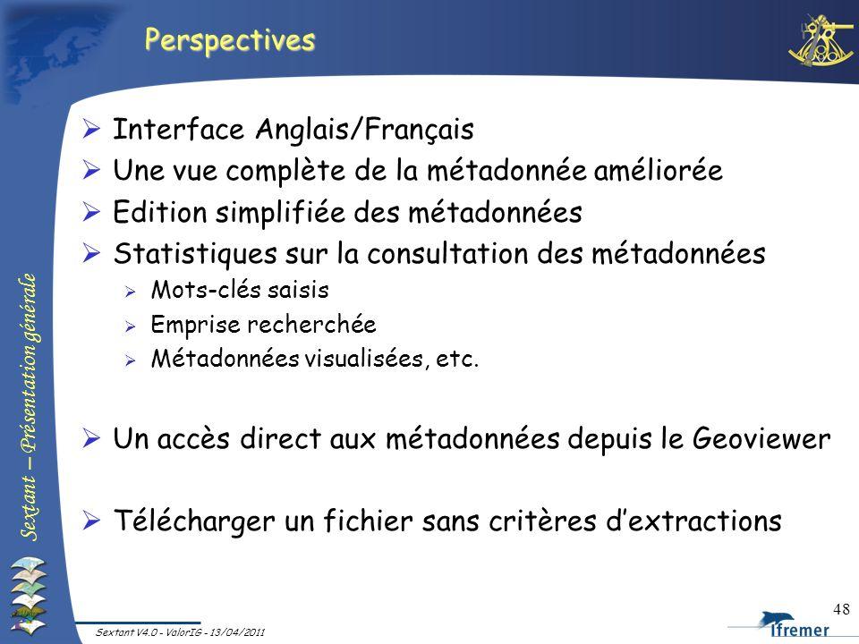 Sextant – Présentation générale Sextant V4.0 - ValorIG - 13/04/2011 48 Perspectives Interface Anglais/Français Une vue complète de la métadonnée améli