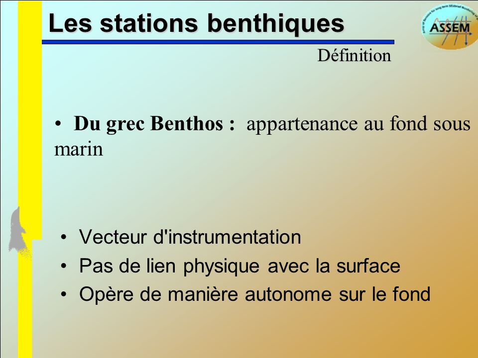 Les stations benthiques Du grec Benthos : appartenance au fond sous marin Vecteur d'instrumentation Pas de lien physique avec la surface Opère de mani