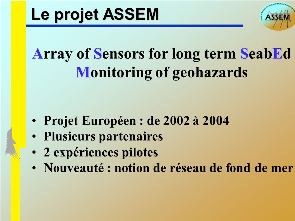 Le projet ASSEM Projet Européen : de 2002 à 2004 Plusieurs partenaires 2 expériences pilotes Nouveauté : notion de réseau de fond de mer ASSE M Array