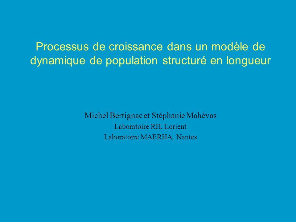 Processus de croissance dans un modèle de dynamique de population structuré en longueur Michel Bertignac et Stéphanie Mahévas Laboratoire RH, Lorient Laboratoire MAERHA, Nantes