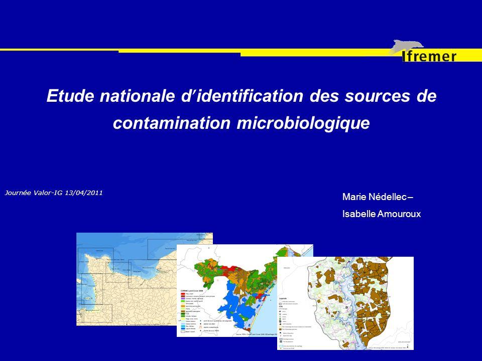 Etude nationale d identification des sources de contamination microbiologique Journée Valor-IG 13/04/2011 Marie Nédellec – Isabelle Amouroux