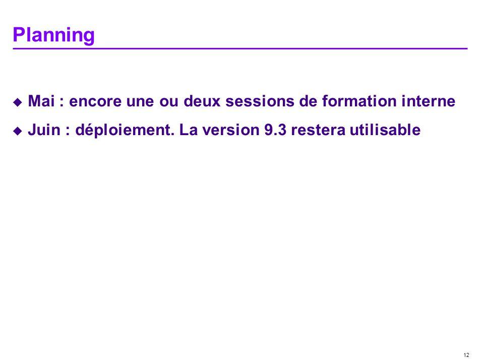 12 Planning Mai : encore une ou deux sessions de formation interne Juin : déploiement. La version 9.3 restera utilisable
