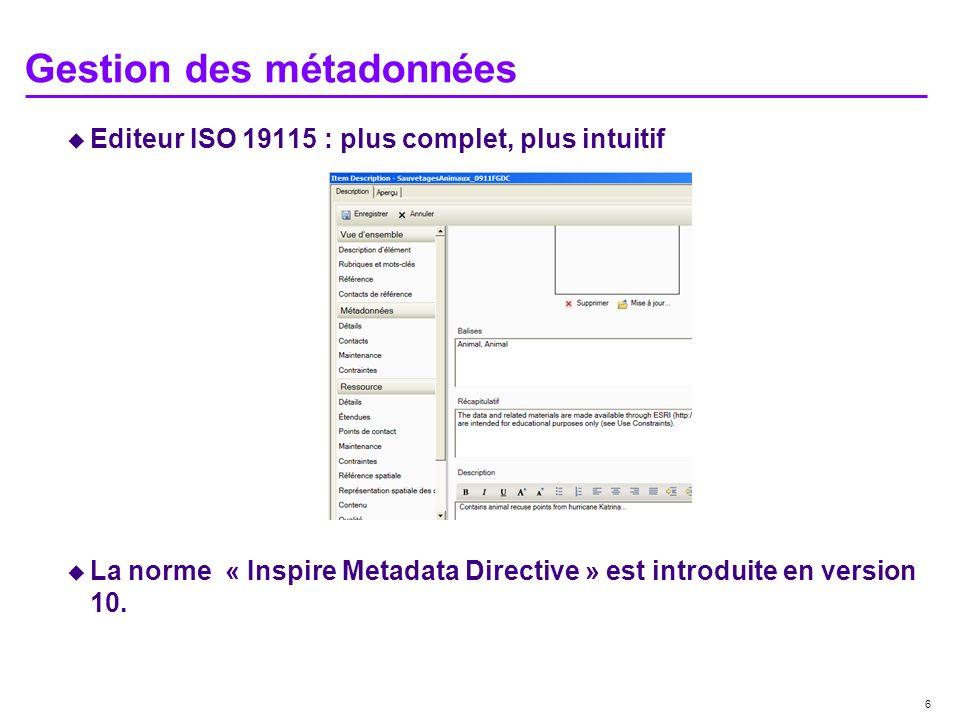 6 Gestion des métadonnées Editeur ISO 19115 : plus complet, plus intuitif La norme « Inspire Metadata Directive » est introduite en version 10.