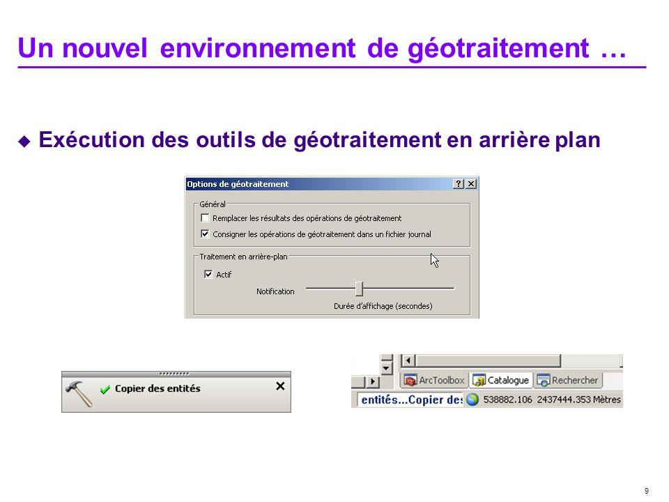 9 Un nouvel environnement de géotraitement … Exécution des outils de géotraitement en arrière plan