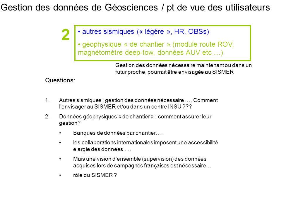 Gestion des données de Géosciences / pt de vue des utilisateurs autres sismiques (« légère », HR, OBSs) géophysique « de chantier » (module route ROV, magnétomètre deep-tow, données AUV etc …) 2 Questions: 1.