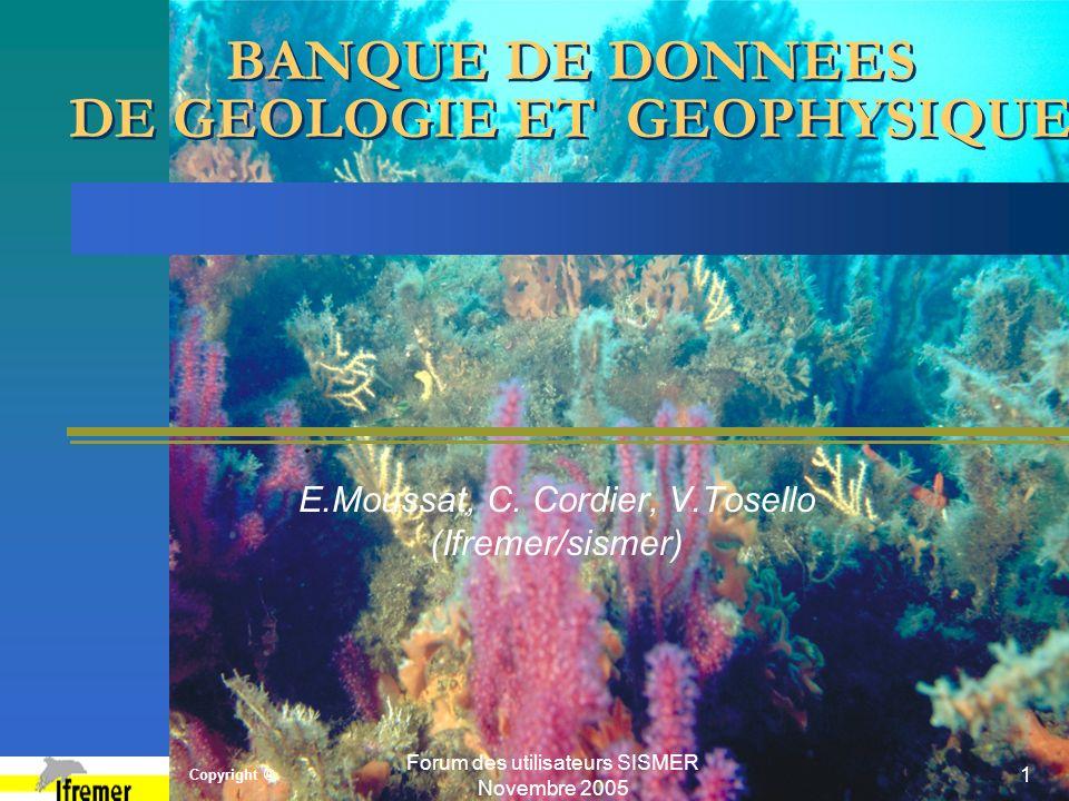 Copyright © Forum des utilisateurs SISMER Novembre 2005 1 BANQUE DE DONNEES DE GEOLOGIE ET GEOPHYSIQUE E.Moussat, C. Cordier, V.Tosello (Ifremer/sisme