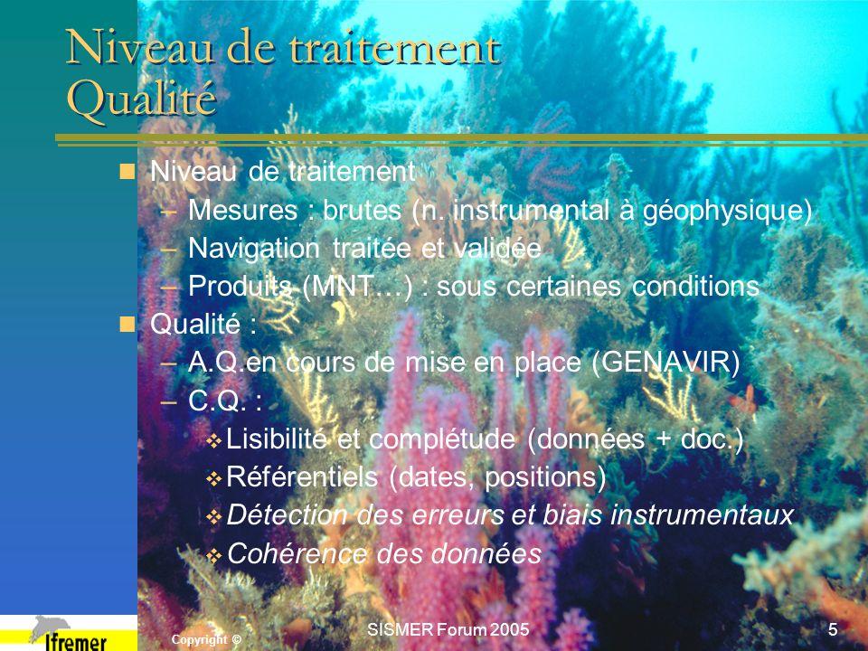 Copyright © SISMER Forum 20055 Niveau de traitement Qualité Niveau de traitement –Mesures : brutes (n. instrumental à géophysique) –Navigation traitée