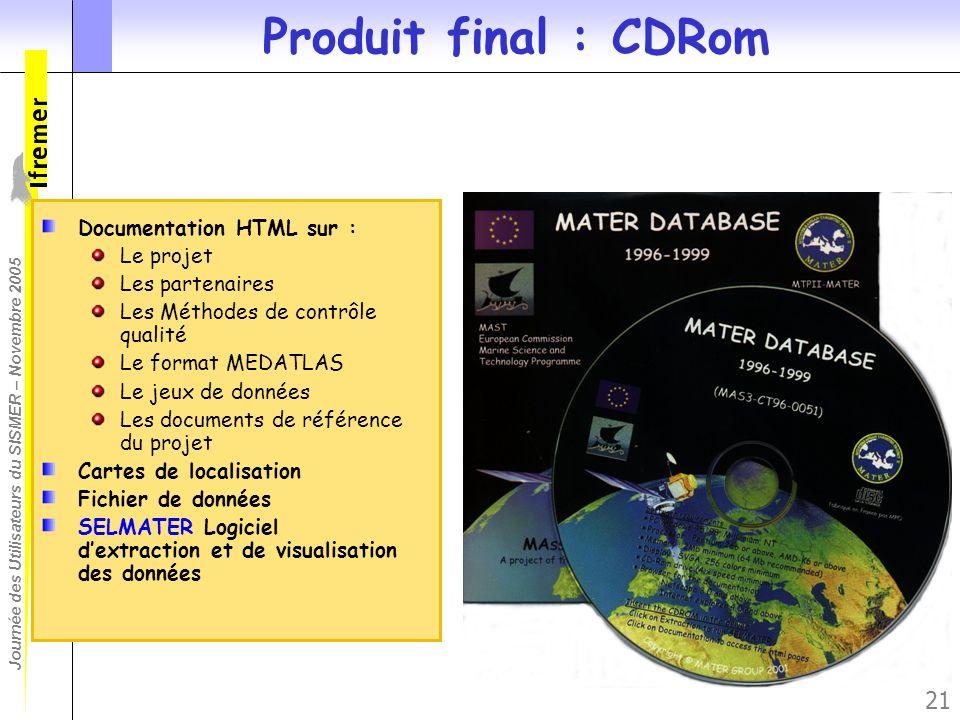 Journée des Utilisateurs du SISMER – Novembre 2005 21 Produit final : CDRom Documentation HTML sur : Le projet Les partenaires Les Méthodes de contrôl