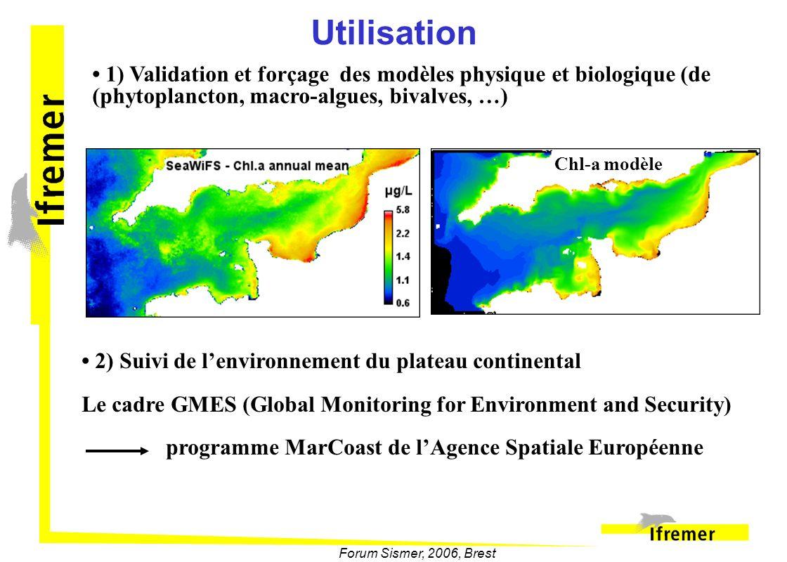 Forum Sismer, 2006, Brest Utilisation 1) Validation et forçage des modèles physique et biologique (de (phytoplancton, macro-algues, bivalves, …) 2) Su