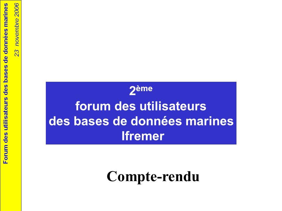 Forum des utilisateurs des bases de données marines 23 novembre 2006 2 ème forum des utilisateurs des bases de données marines Ifremer Compte-rendu