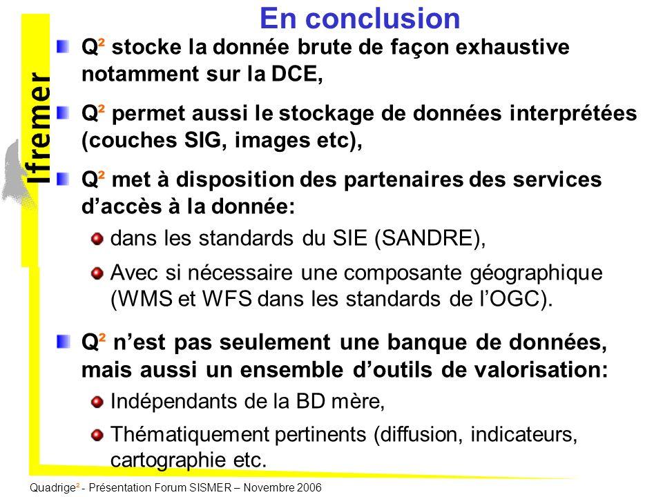 Quadrige² - Présentation Forum SISMER – Novembre 2006 En conclusion Q² stocke la donnée brute de façon exhaustive notamment sur la DCE, Q² permet auss
