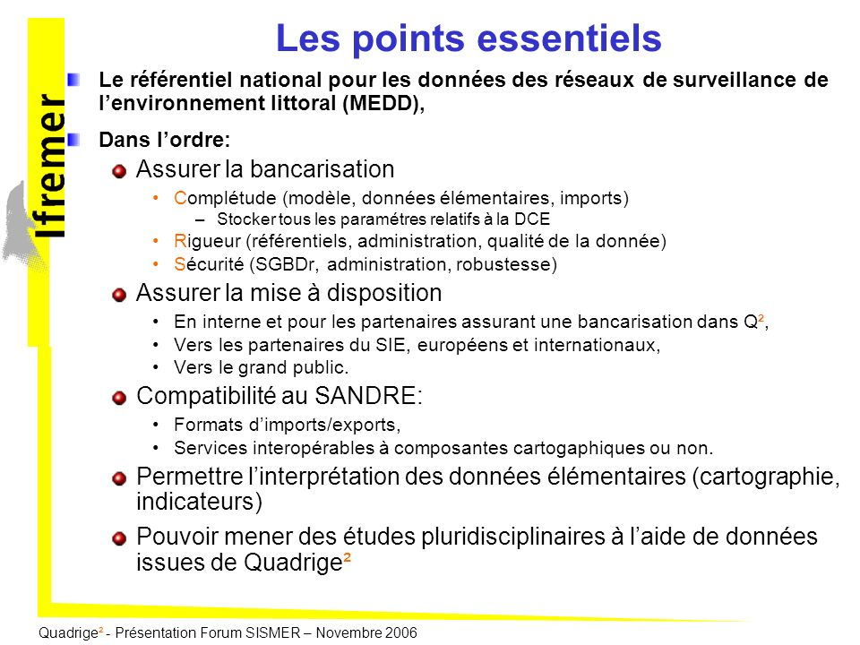 Quadrige² - Présentation Forum SISMER – Novembre 2006 En conclusion Q² stocke la donnée brute de façon exhaustive notamment sur la DCE, Q² permet aussi le stockage de données interprétées (couches SIG, images etc), Q² met à disposition des partenaires des services daccès à la donnée: dans les standards du SIE (SANDRE), Avec si nécessaire une composante géographique (WMS et WFS dans les standards de lOGC).