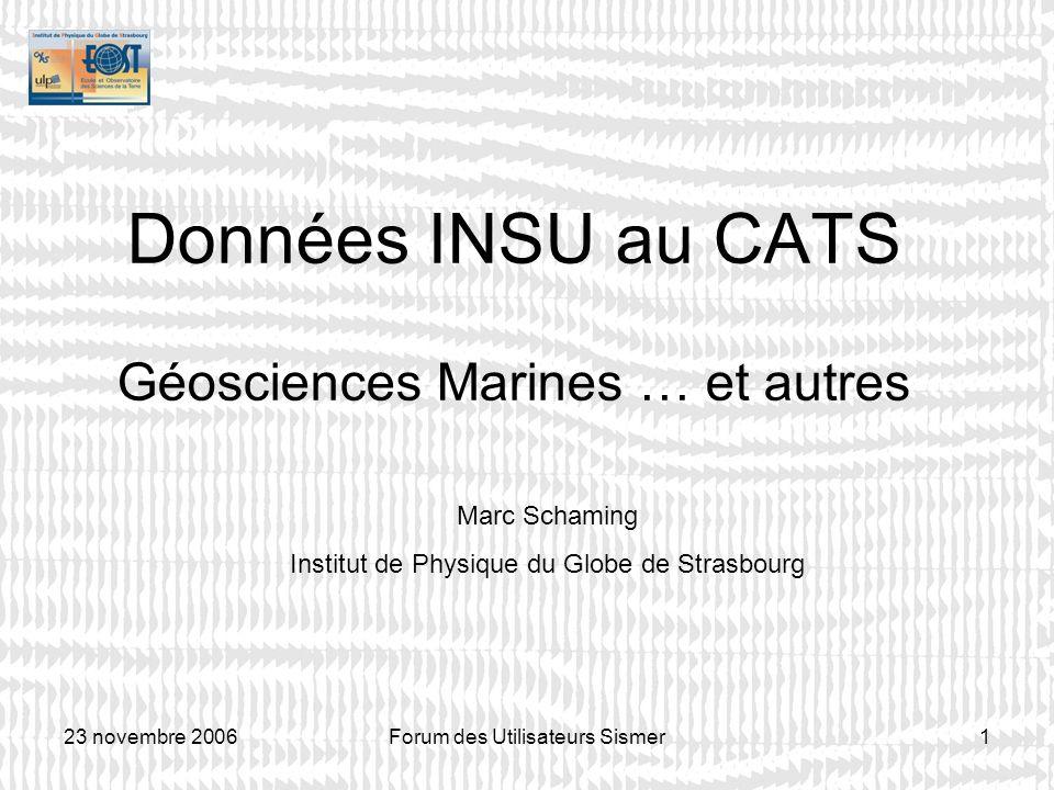 23 novembre 2006Forum des Utilisateurs Sismer1 Données INSU au CATS Géosciences Marines … et autres Marc Schaming Institut de Physique du Globe de Str
