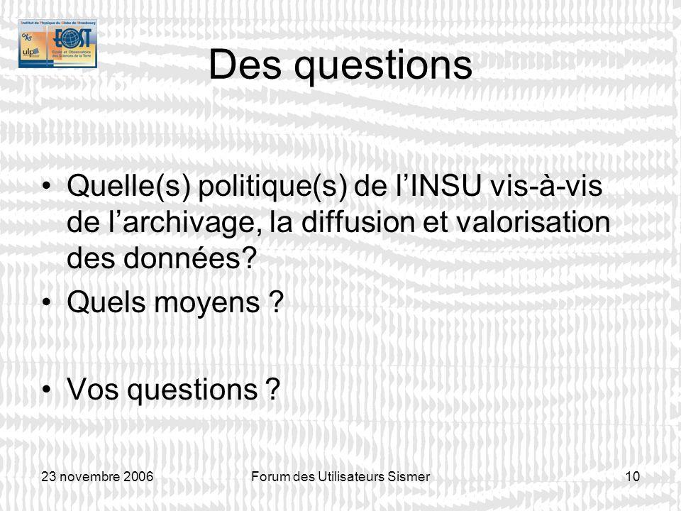 23 novembre 2006Forum des Utilisateurs Sismer10 Des questions Quelle(s) politique(s) de lINSU vis-à-vis de larchivage, la diffusion et valorisation de