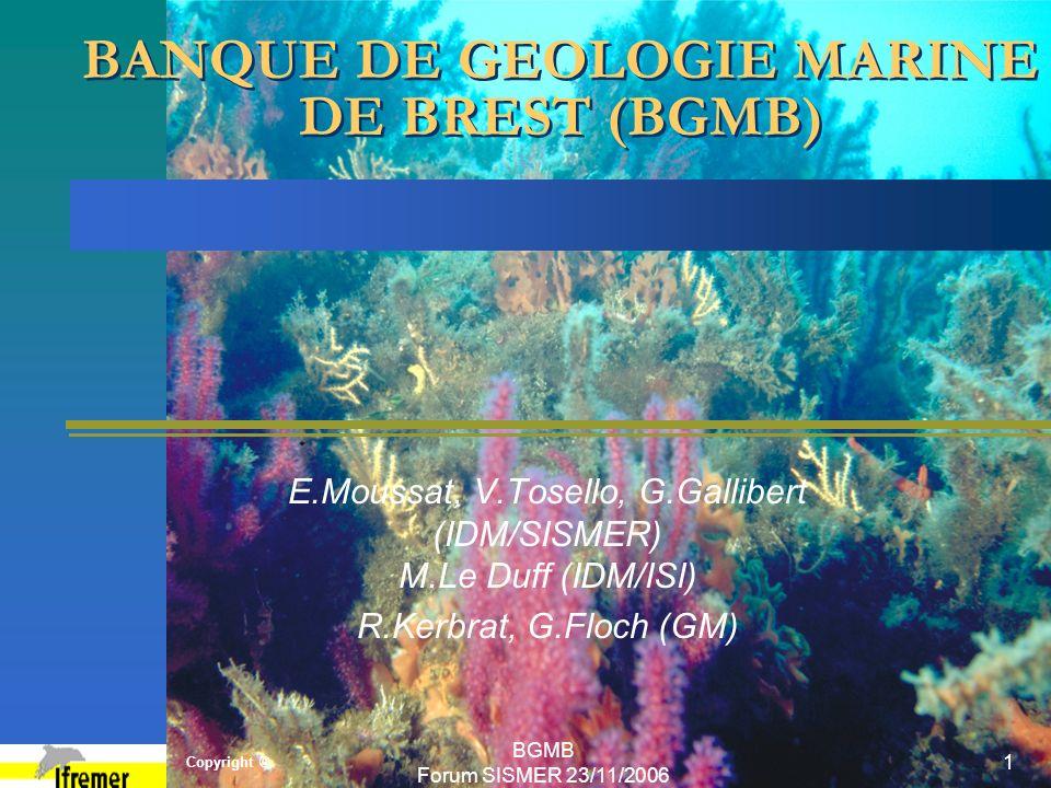 Copyright © BGMB Forum SISMER 23/11/2006 1 BANQUE DE GEOLOGIE MARINE DE BREST (BGMB) E.Moussat, V.Tosello, G.Gallibert (IDM/SISMER) M.Le Duff (IDM/ISI