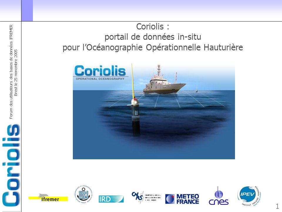 Forum des utilisateurs des bases de données IFREMER Brest le 25 novembre 2005 12 Diffusion des données : quelques exemples : ARGO 600 flotteurs (Actifs et inactifs) de 30 projets traités par Coriolis Parking Drift depth Maximum depth 2000 m Ascending Profile ftp.ifremer.fr/ifremer/argo/ 2169 flotteurs actifs