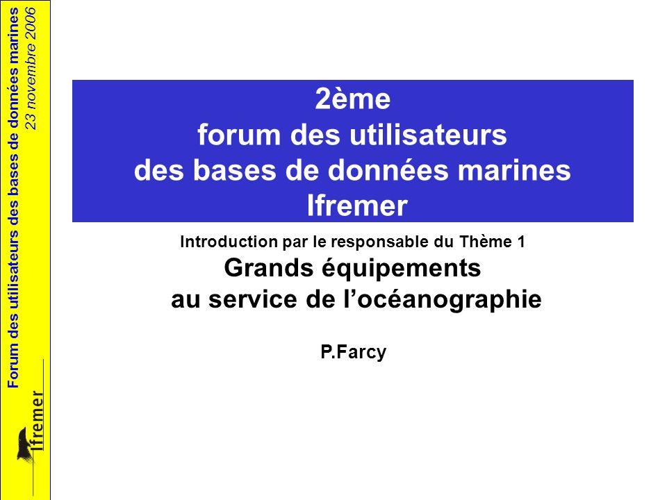 Forum des utilisateurs des bases de données marines 23 novembre 2006 2ème forum des utilisateurs des bases de données marines Ifremer Introduction par le responsable du Thème 1 Grands équipements au service de locéanographie P.Farcy