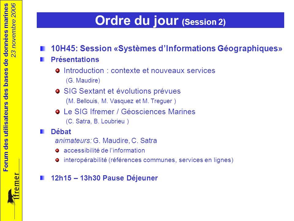 Forum des utilisateurs des bases de données marines 23 novembre 2006 Ordre du jour (Session 2) 10H45: Session «Systèmes dInformations Géographiques» Présentations Introduction : contexte et nouveaux services (G.