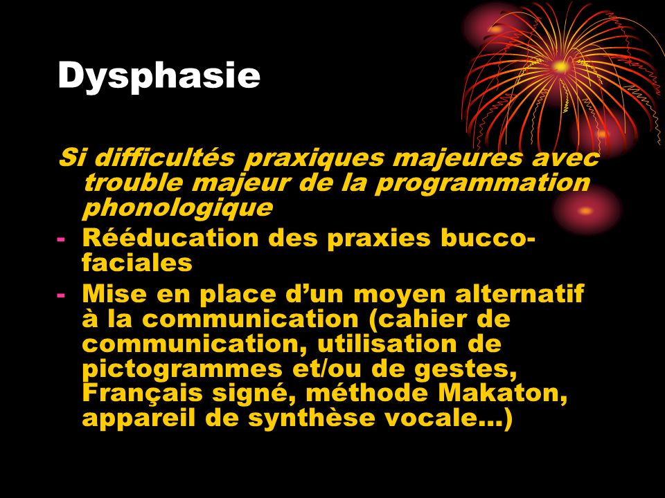 Dysphasie Si difficultés praxiques majeures avec trouble majeur de la programmation phonologique -Rééducation des praxies bucco- faciales -Mise en pla