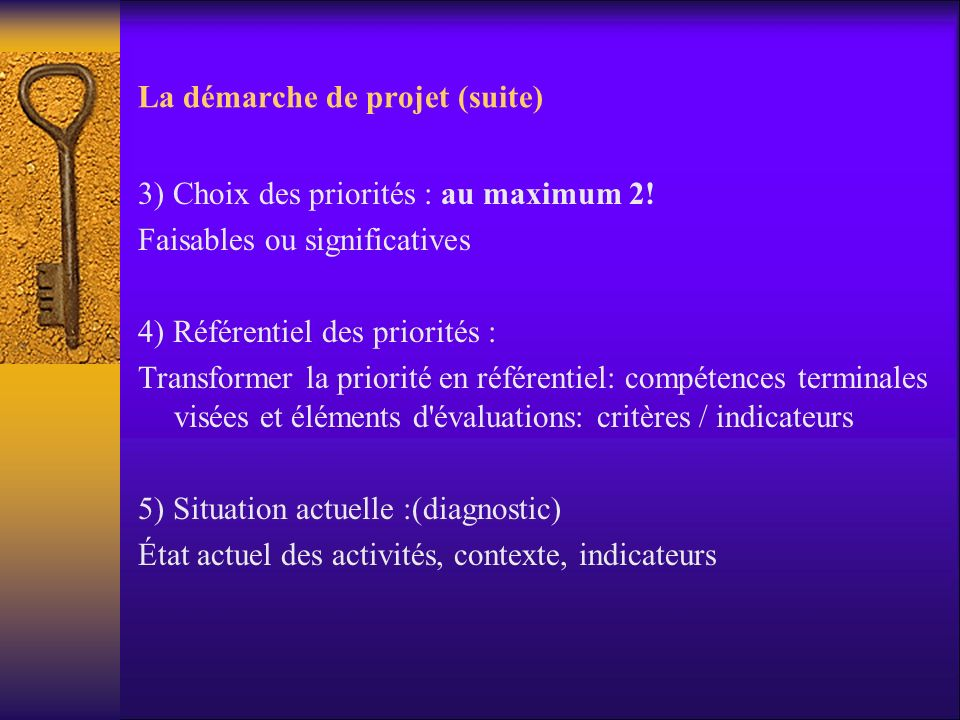 La démarche de projet (suite) 3) Choix des priorités : au maximum 2! Faisables ou significatives 4) Référentiel des priorités : Transformer la priorit