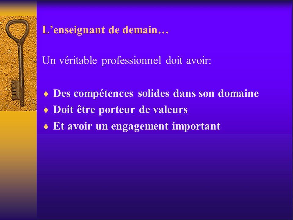 Lenseignant de demain… Un véritable professionnel doit avoir: Des compétences solides dans son domaine Doit être porteur de valeurs Et avoir un engage