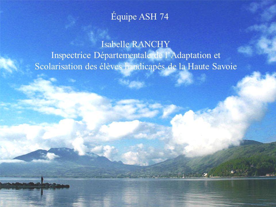 Isabelle RANCHY Inspectrice Départementale de lAdaptation et Scolarisation des élèves handicapés de la Haute Savoie Équipe ASH 74