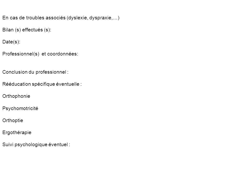 En cas de troubles associés (dyslexie, dyspraxie,…) Bilan (s) effectués (s): Date(s): Professionnel(s) et coordonnées: Conclusion du professionnel : R
