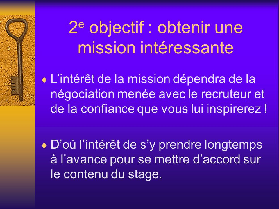 2 e objectif : obtenir une mission intéressante Lintérêt de la mission dépendra de la négociation menée avec le recruteur et de la confiance que vous lui inspirerez .