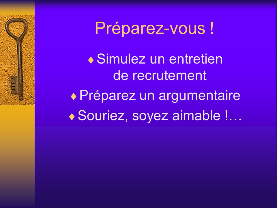 Préparez-vous ! Simulez un entretien de recrutement Préparez un argumentaire Souriez, soyez aimable !…