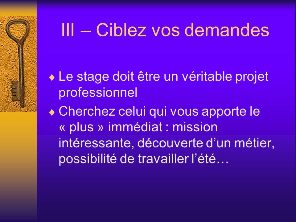 III – Ciblez vos demandes Le stage doit être un véritable projet professionnel Cherchez celui qui vous apporte le « plus » immédiat : mission intéressante, découverte dun métier, possibilité de travailler lété…
