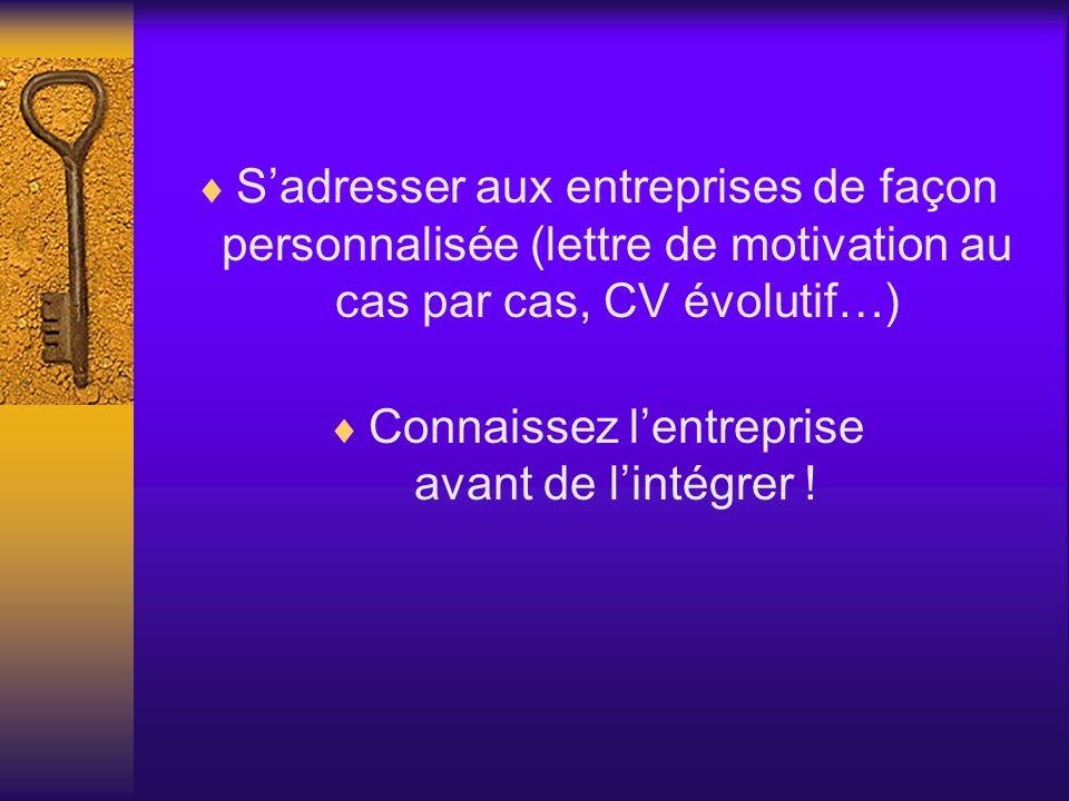 Sadresser aux entreprises de façon personnalisée (lettre de motivation au cas par cas, CV évolutif…) Connaissez lentreprise avant de lintégrer !