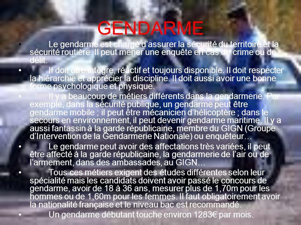 GENDARME Le gendarme est chargé dassurer la sécurité du territoire et la sécurité routière. Il peut mener une enquête en cas de crime ou de délit. Il