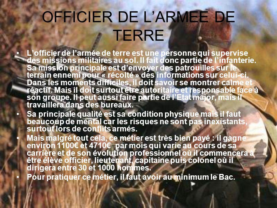 OFFICIER DE LARMEE DE TERRE Lofficier de larmée de terre est une personne qui supervise des missions militaires au sol. Il fait donc partie de linfant