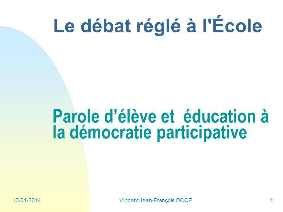 13/01/2014Vincent Jean-François OCCE1 Parole délève et éducation à la démocratie participative Le débat réglé à l'École