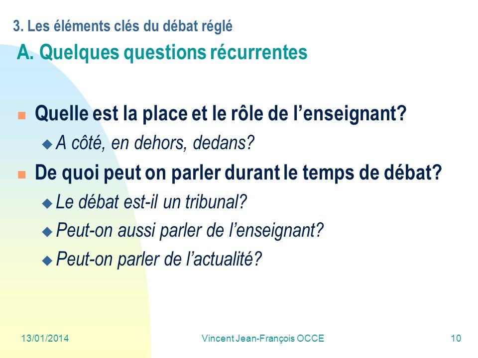 13/01/2014Vincent Jean-François OCCE10 3. Les éléments clés du débat réglé A. Quelques questions récurrentes Quelle est la place et le rôle de lenseig