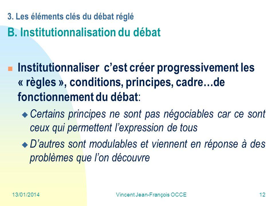 13/01/2014Vincent Jean-François OCCE12 3. Les éléments clés du débat réglé B. Institutionnalisation du débat Institutionnaliser cest créer progressive