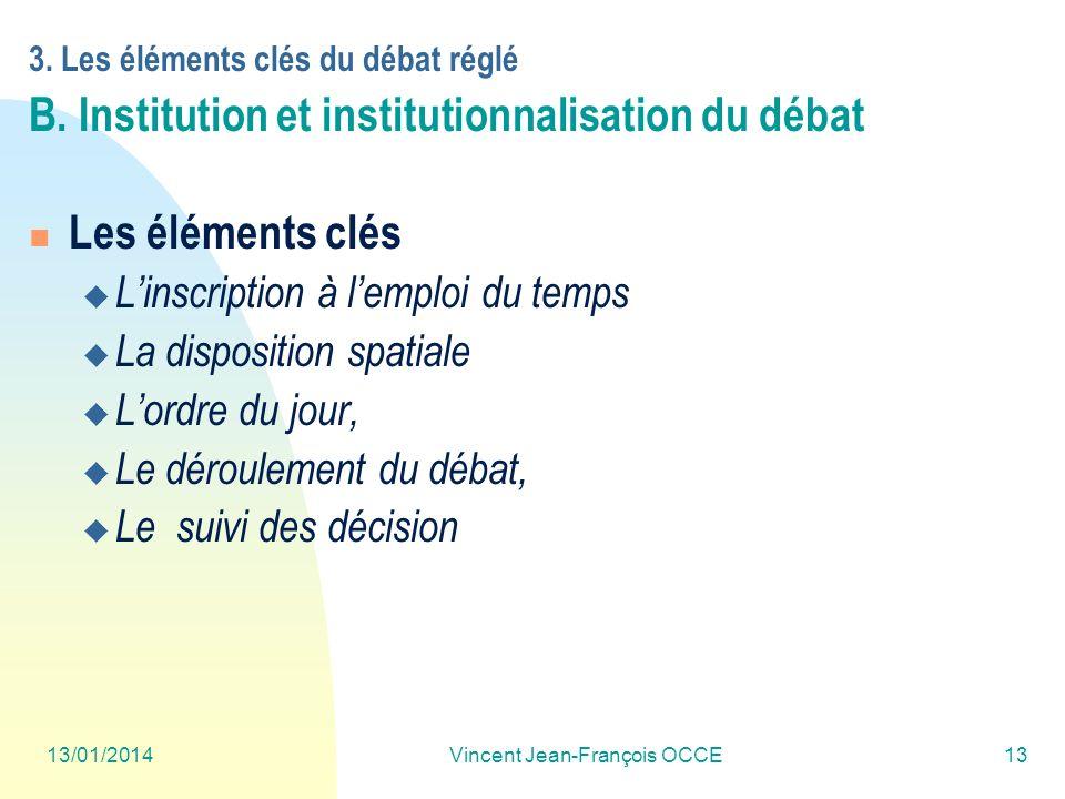 13/01/2014Vincent Jean-François OCCE13 3. Les éléments clés du débat réglé B. Institution et institutionnalisation du débat Les éléments clés Linscrip