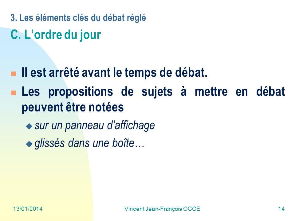 13/01/2014Vincent Jean-François OCCE14 3. Les éléments clés du débat réglé C. Lordre du jour Il est arrêté avant le temps de débat. Les propositions d