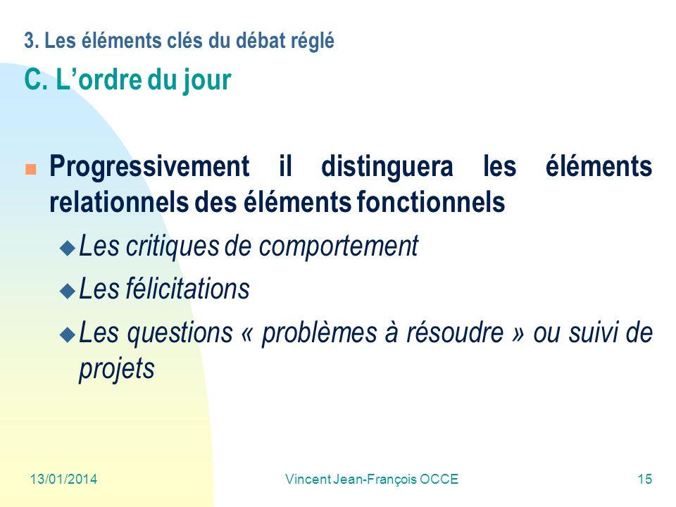 13/01/2014Vincent Jean-François OCCE15 3. Les éléments clés du débat réglé C. Lordre du jour Progressivement il distinguera les éléments relationnels