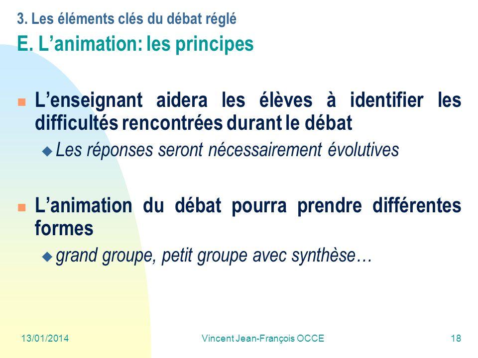 13/01/2014Vincent Jean-François OCCE18 3. Les éléments clés du débat réglé E. Lanimation: les principes Lenseignant aidera les élèves à identifier les